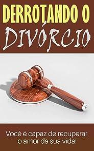 Derrotando o Divórcio: Você é capaz de recuperar o amor da sua vida!