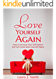 Loving Yourself: How to Increase Your Self Esteem and Feel Good Again