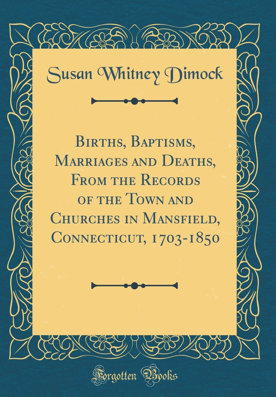 Births, Baptisms, Marriages and Deaths, from the Records of the Town and Churches in Mansfield, Connecticut, 1703-1850 (Classic Reprint) pdf