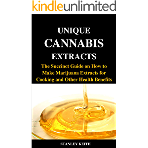 UNIQUE CANNABIS EXTRACTS: The Succinct Guide on How to Make Marijuana Extracts for Cooking and Other Health Benefits