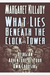What Lies Beneath The Clock Tower: Being An Adventure Of Your Own Choosing Kindle Edition