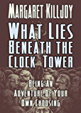 What Lies Beneath The Clock Tower: Being An Adventure Of Your Own Choosing