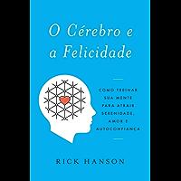 O Cérebro e a Felicidade: Como treinar sua mente para atrair serenidade, amor e autoconfiança