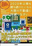 2020年以降も勝ち続けたいなら大阪の不動産に投資しなさい 東京と大阪の両方を知る著者が大阪不動産投資の魅力を東京の視点から分析する
