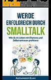 Werde erfolgreich durch Smalltalk: Wie du im Leben mit Charisma und Selbstvertrauen profitierst (Networking,mehr Einfluss,Ausstrahlung 1)