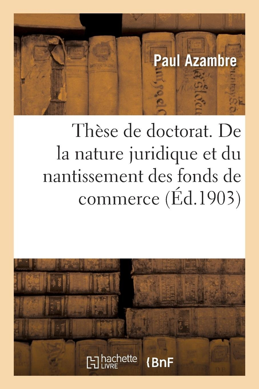 Read Online Thèse de Doctorat. de la Nature Juridique Et Du Nantissement Des Fonds de Commerce (French Edition) PDF