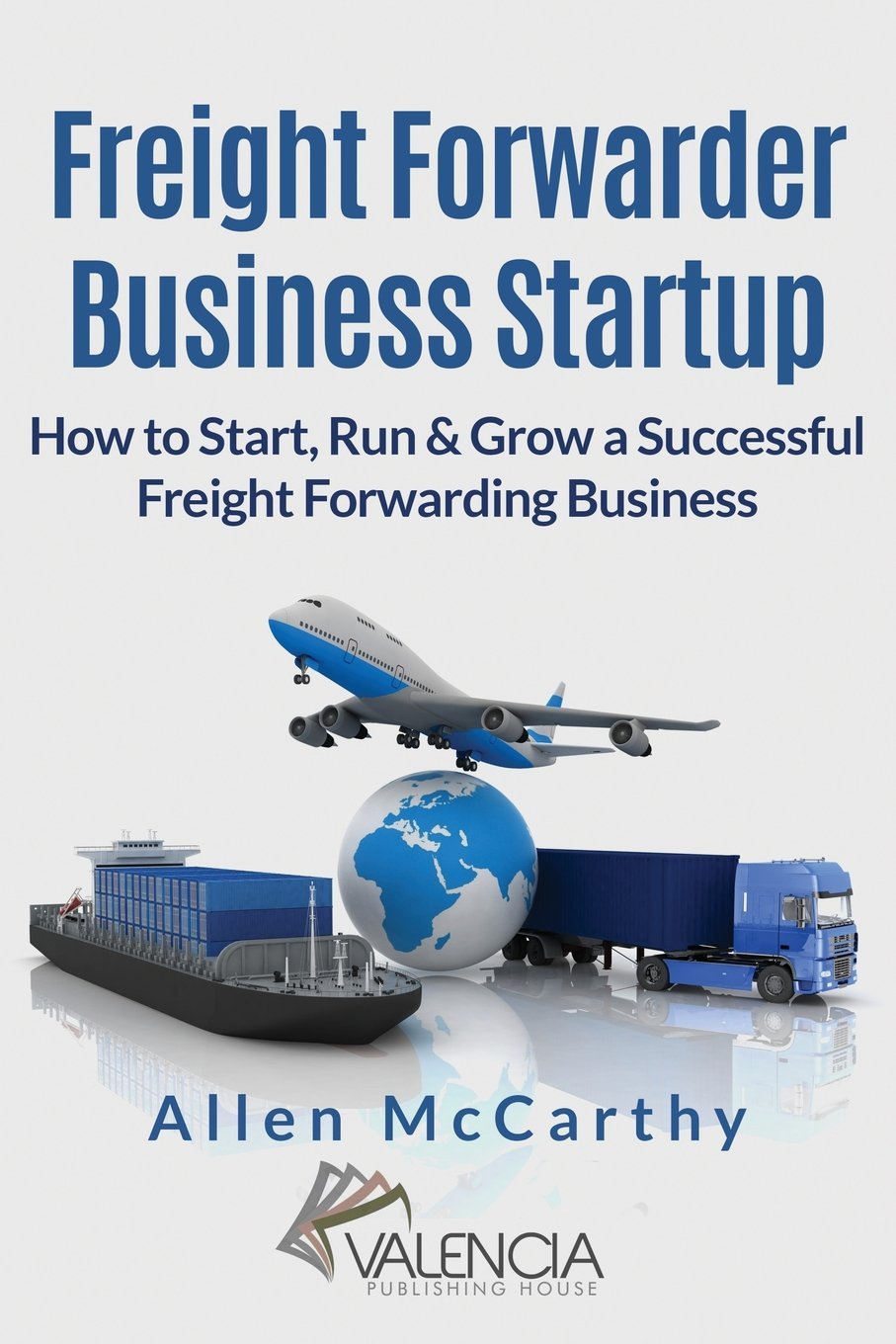 Freight Forwarder Business Startup: How to Start, Run & Grow a Successful Freight  Forwarding Business: Allen McCarthy: 9781542905183: Amazon.com: Books