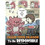Train Your Dragon To Be Responsible: Teach Your Dragon About Responsibility. A Cute Children Story To Teach Kids How to Take