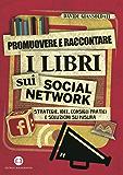 Promuovere e raccontare i libri sui social network: Strategie, idee, consigli pratici e soluzioni su misura
