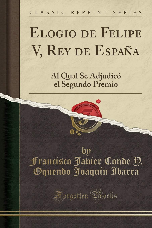 Elogio de Felipe V, Rey de España: Al Qual Se Adjudicó el Segundo ...