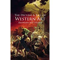 The Decline and Fall of Western Art: About the Loss of Western Art to a False Art Philosophy, Nihilism, Industrialization, and a Corrupt Art Establishment