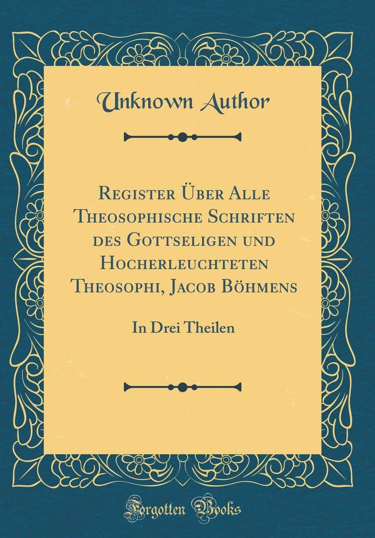 Download Register Über Alle Theosophische Schriften des Gottseligen und Hocherleuchteten Theosophi, Jacob Böhmens: In Drei Theilen (Classic Reprint) (German Edition) ebook