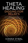 ThetaHealing®: Digging for Beliefs: How to Rewire Your Subconscious Thinking for Deep Inner Healing