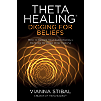 ThetaHealing®: Digging for Beliefs: How to Rewire Your Subconscious Thinking for Deep Inner Healing (English Edition)