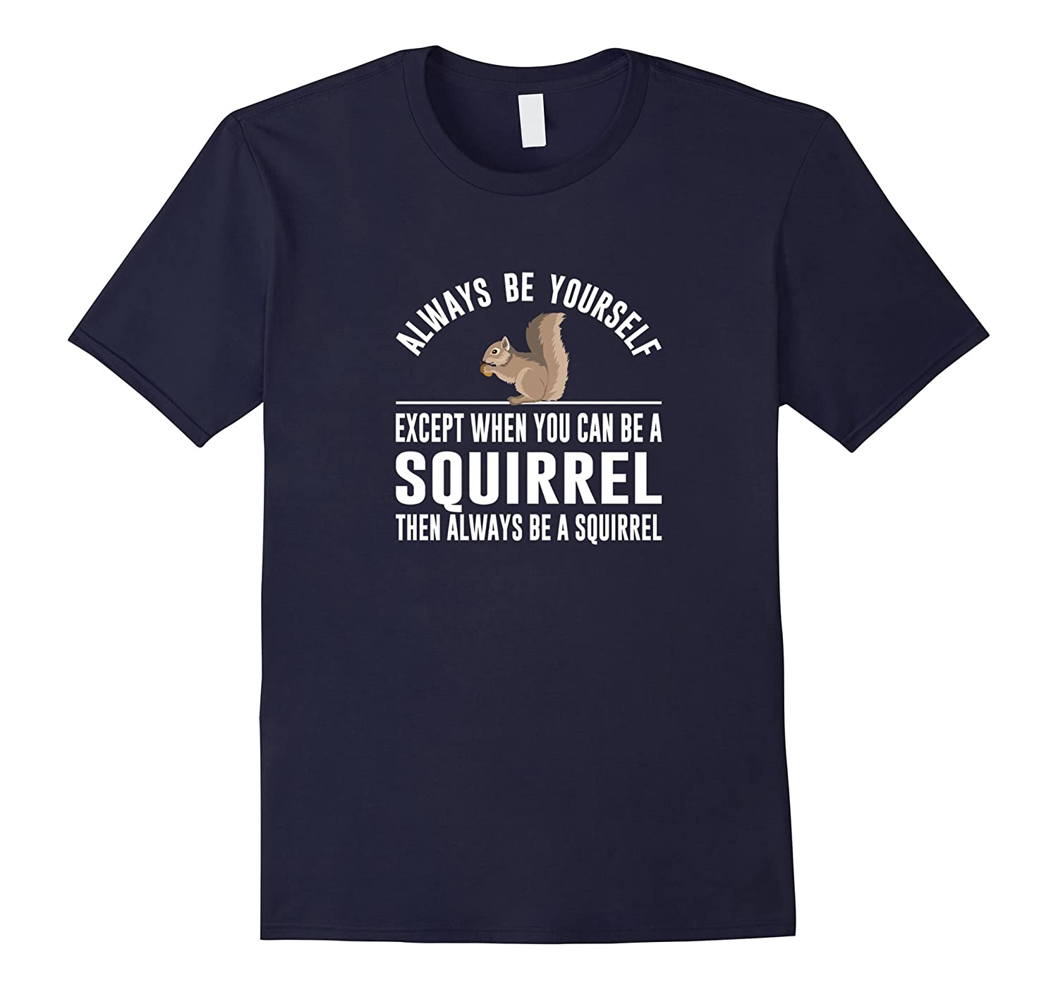 Always Be Yourself - Except When You Can Be a Squirrel Shirt-TH