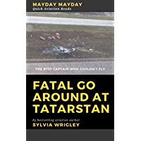 Fatal Go Around at Tatarstan: The B737 Captain Who Couldn't Fly (Mayday Mayday Quick Aviation Reads Book 3)