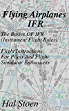 Flying Airplanes IFR: The Basics Of IFR (Instrument Flight Rules) Flight Instruction For Pilots And Flight Simulator Enthusiasts (English Edition)