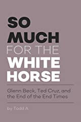 So Much For The White Horse: Glenn Beck, Ted Cruz, and the End of the End Times Kindle Edition