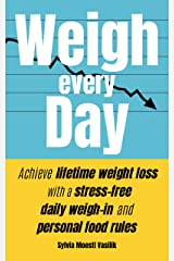 Weigh Every Day: Achieve lifetime weight loss with a stress-free daily weigh-in and personal food rules Kindle Edition