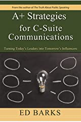 A+ Strategies for C-Suite Communications: Turning Today's Leaders into Tomorrow's Influencers Kindle Edition
