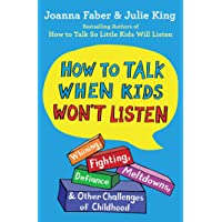 How to Talk When Kids Won't Listen: Whining, Fighting, Meltdowns, Defiance, and Other Challenges of Childhood (The How…