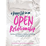A Happy Life in an Open Relationship: The Essential Guide to a Healthy and Fulfilling Nonmonogamous Love Life