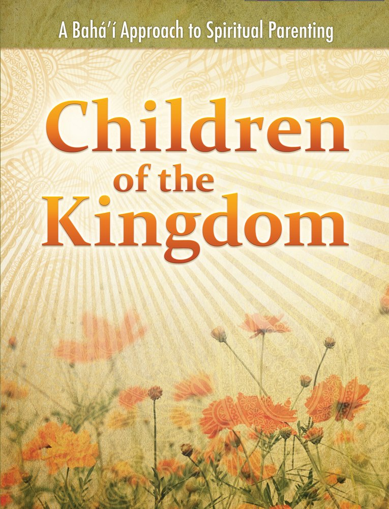 Children Of The Kingdom A Baha I Approach To Spiritual Parenting