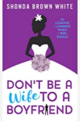 Don't Be A Wife To A Boyfriend: 10 Lessons I Learned When I Was Single Kindle Edition