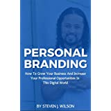 Personal Branding: How To Grow Your Business And Increase Your Professional Opportunities In This Digital World