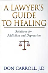 A Lawyers Guide to Healing: Solutions for Addiction and Depression Paperback
