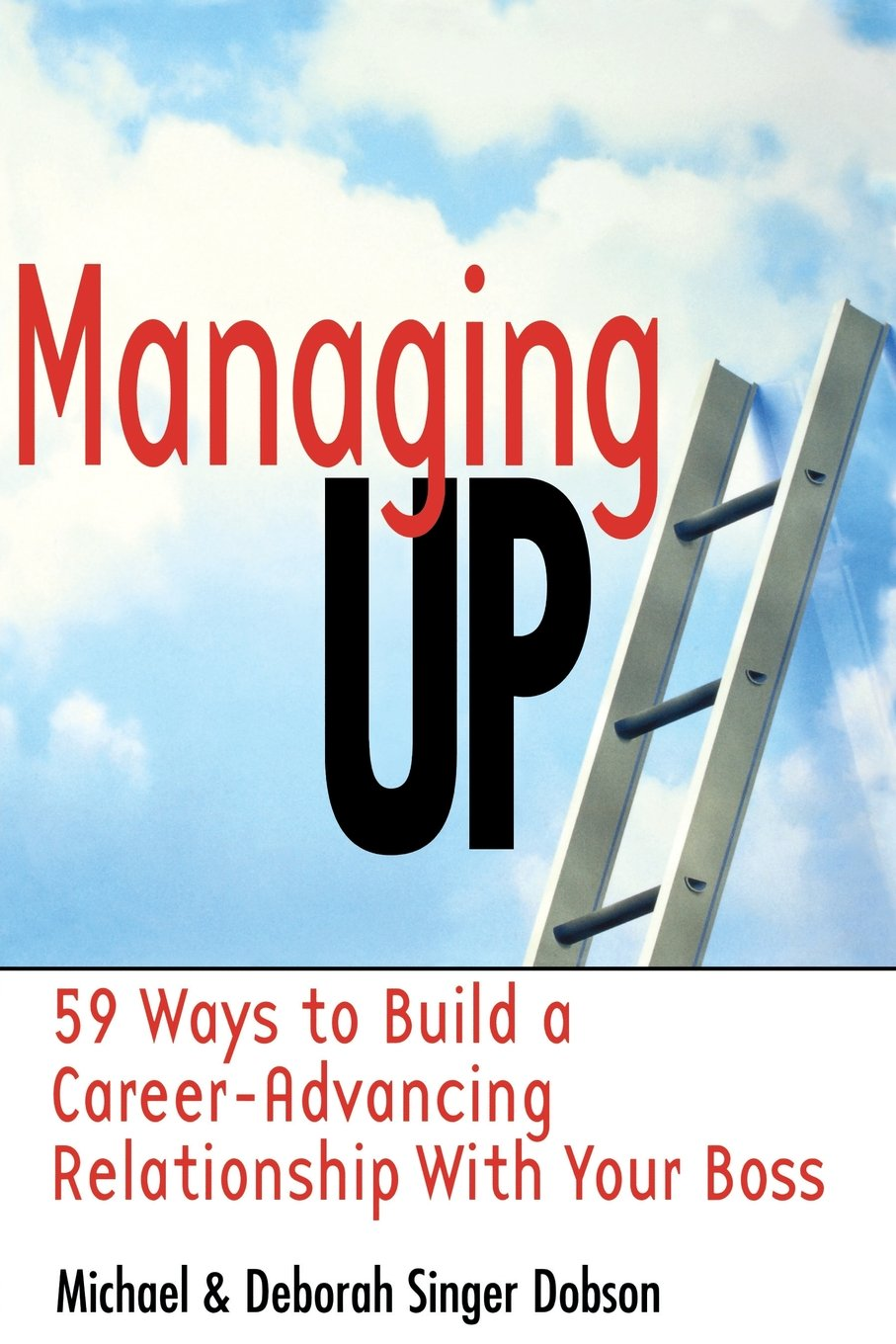 managing up ways to build a career advancing relationship managing up 59 ways to build a career advancing relationship your boss michael s dobson deborah singer dobson 9780814470428 com books