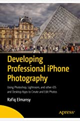 Developing Professional iPhone Photography: Using Photoshop, Lightroom, and other iOS and Desktop Apps to Create and Edit Photos Kindle Edition