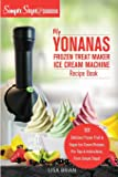 My Yonanas Frozen Treat Maker Soft Serve Ice Cream Machine Recipe Book, a Simple Steps Brand Cookbook: 101 Delicious Frozen Fruit & Vegan Ice Cream Recipes, Pro Tips & Instructions from Simple Steps!