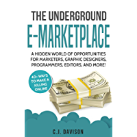 The Underground E-Marketplace: A Hidden World Of Opportunities For Marketers, Graphic Designers, Programmers, Editors, And More!: 40+ Ways to Make A Killing Online