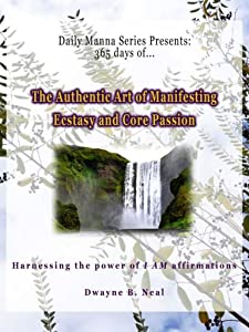 The Authentic Art of Manifesting: Ecstasy and Core Passion (Daily Manna Series Book 4)