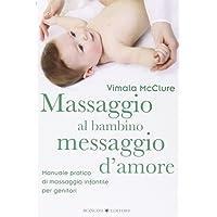 Massaggio al bambino, messaggio d'amore. Manuale pratico di massaggio infantile per genitori. Ediz. illustrata