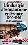 De Blériot à Dassault, histoire de l'industrie aéronautique en France : 1900-1950