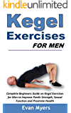 Kegel Exercises for Men: Complete Beginners Guide on Kegel Exercises for Men to Improve Penile Strength, Sexual Function and Prostrate Health