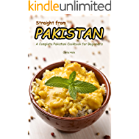 Straight from Pakistan: A Complete Pakistani Cookbook for Beginner's (English Edition)