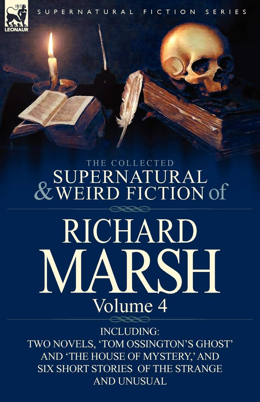 Download The Collected Supernatural and Weird Fiction of Richard Marsh: Volume 4-Including Two Novels, 'Tom Ossington's Ghost' and 'The House of Mystery, ' and ebook