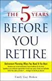 The 5 Years Before You Retire: Retirement Planning When You Need It the Most