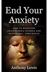 End your anxiety: How to overcome anxiety, panic attacks and regain self-confidence Kindle Edition