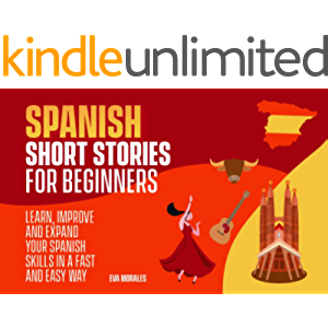 Spanish Short Stories for Beginners: LEARN,IMPROVE AND EXPAND YOUR SPANISH SKILLS IN A FAST AND EASY WAY (Spanish…