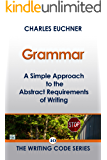 Grammar: A Simple Approach to the Abstract Requirements of Writing (The Writing Code Series Book 10)