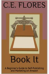 Book It: A Beginner's Guide to Self-Publishing and Marketing on Amazon Kindle Edition