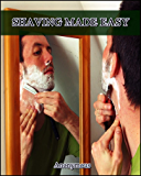 Shaving Made Easy : What the Man Who Shaves Ought to Know