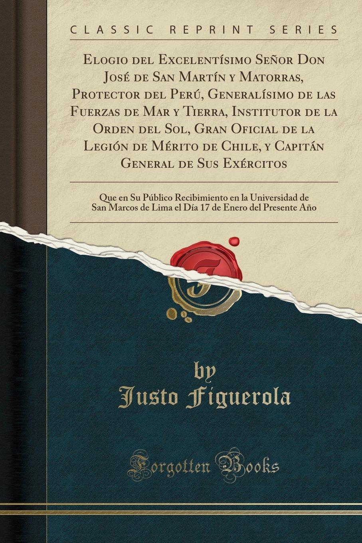 Elogio del Excelentísimo Señor Don José de San Martín y Matorras, Protector  del Perú, Generalísimo de las Fuerzas de Mar y Tierra, Institutor de la ...  de ...