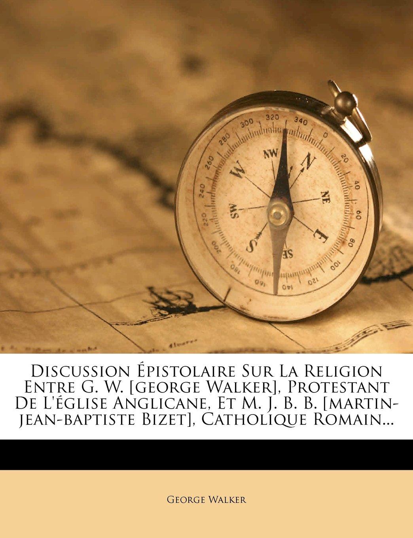 Discussion Épistolaire Sur La Religion Entre G. W. [george Walker], Protestant De L'église Anglicane, Et M. J. B. B. [martin-jean-baptiste Bizet], Catholique Romain... (French Edition) pdf epub