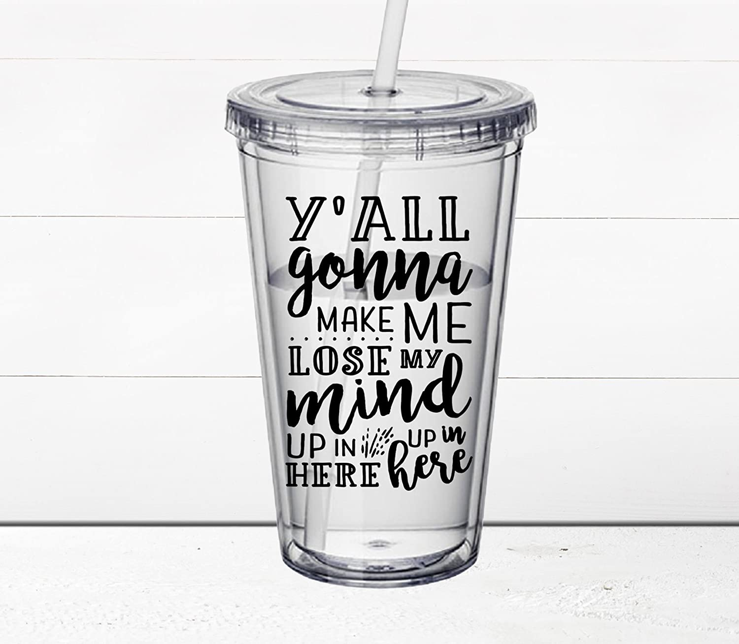 Mother's Day Gift - Sassy Quotes on 16 oz. Acrylic Tumbler with Straw - Y'all Gonna Make Me Lose My Mind - BPA-free Double-walled Travel Tumbler - Travel Cup - Hot or Cold - Funny Quotes