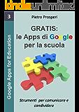 Gratis: le Apps di Google per la scuola: Strumenti per comunicare e condividere nella scuola digitale (Google Apps for Education Vol. 3)